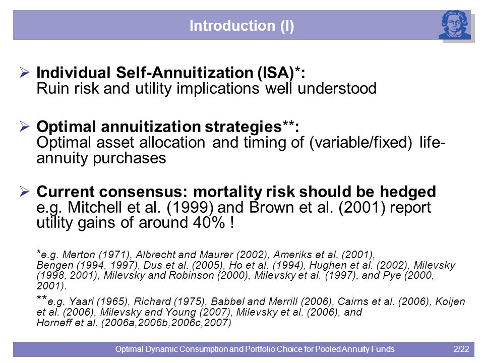2/22Optimal Dynamic Consumption and Portfolio Choice for Pooled Annuity Funds Introduction (I)  Individual Self-Annuitization (ISA)*: Ruin risk and utility implications well understood  Optimal annuitization strategies**: Optimal asset allocation and timing of (variable/fixed) life- annuity purchases  Current consensus: mortality risk should be hedged e.g.