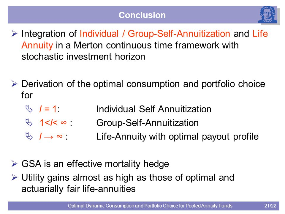 21/22Optimal Dynamic Consumption and Portfolio Choice for Pooled Annuity Funds Conclusion  Integration of Individual / Group-Self-Annuitization and Life Annuity in a Merton continuous time framework with stochastic investment horizon  Derivation of the optimal consumption and portfolio choice for  l = 1: Individual Self Annuitization  1<l< ∞ : Group-Self-Annuitization  l → ∞ : Life-Annuity with optimal payout profile  GSA is an effective mortality hedge  Utility gains almost as high as those of optimal and actuarially fair life-annuities