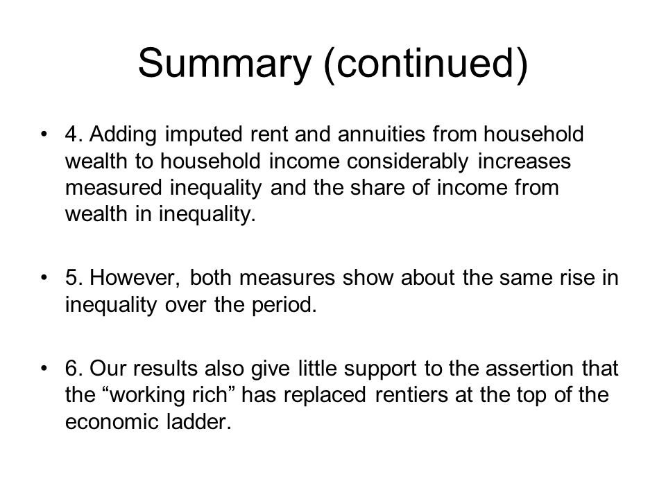 Summary (continued) 4. Adding imputed rent and annuities from household wealth to household income considerably increases measured inequality and the