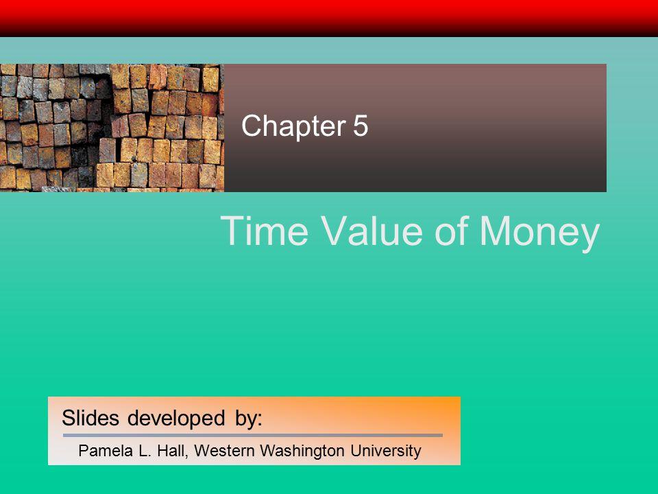 Slides developed by: Pamela L. Hall, Western Washington University Time Value of Money Chapter 5