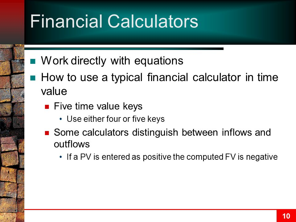 10 Financial Calculators Work directly with equations How to use a typical financial calculator in time value Five time value keys Use either four or five keys Some calculators distinguish between inflows and outflows If a PV is entered as positive the computed FV is negative