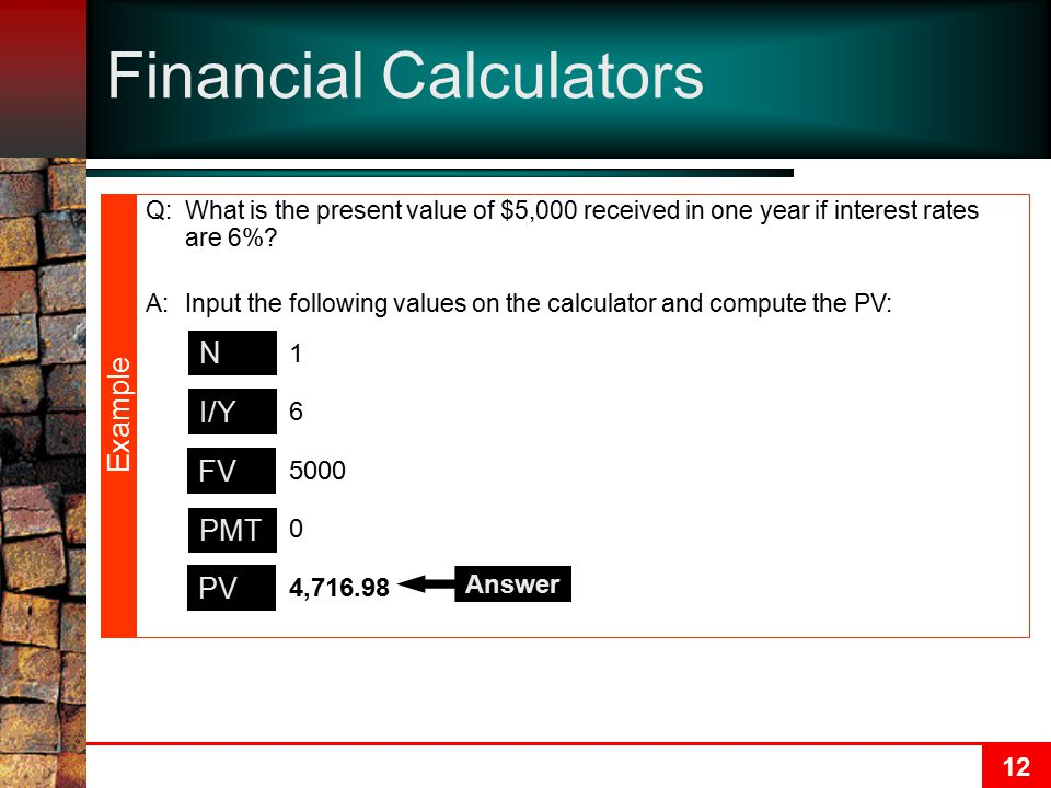 12 Financial Calculators N I/Y PMT PV FV 1 6 0 5000 4,716.98 Answer Q:What is the present value of $5,000 received in one year if interest rates are 6%.