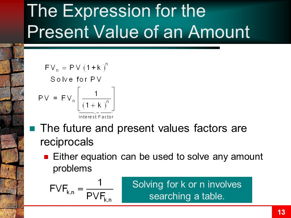 13 The Expression for the Present Value of an Amount The future and present values factors are reciprocals Either equation can be used to solve any amount problems Solving for k or n involves searching a table.
