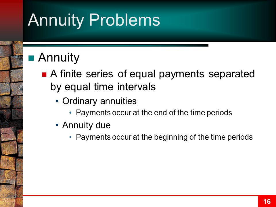 16 Annuity Problems Annuity A finite series of equal payments separated by equal time intervals Ordinary annuities Payments occur at the end of the time periods Annuity due Payments occur at the beginning of the time periods