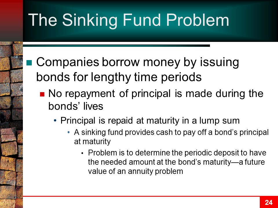 24 The Sinking Fund Problem Companies borrow money by issuing bonds for lengthy time periods No repayment of principal is made during the bonds' lives Principal is repaid at maturity in a lump sum A sinking fund provides cash to pay off a bond's principal at maturity Problem is to determine the periodic deposit to have the needed amount at the bond's maturity—a future value of an annuity problem