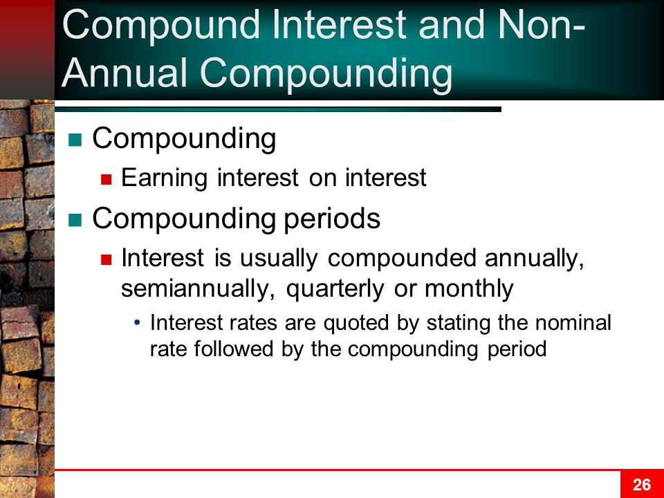 26 Compound Interest and Non- Annual Compounding Compounding Earning interest on interest Compounding periods Interest is usually compounded annually, semiannually, quarterly or monthly Interest rates are quoted by stating the nominal rate followed by the compounding period
