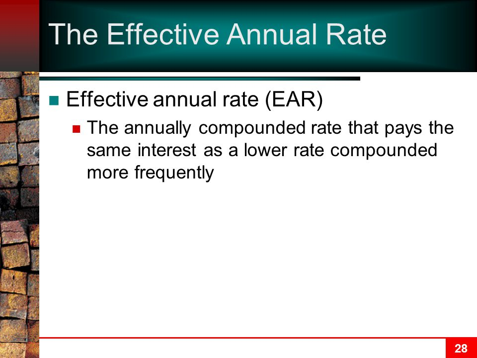 28 The Effective Annual Rate Effective annual rate (EAR) The annually compounded rate that pays the same interest as a lower rate compounded more frequently