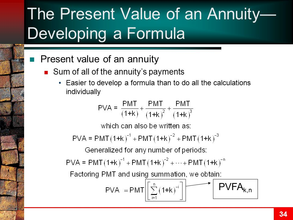 34 The Present Value of an Annuity— Developing a Formula Present value of an annuity Sum of all of the annuity's payments Easier to develop a formula than to do all the calculations individually PVFA k,n