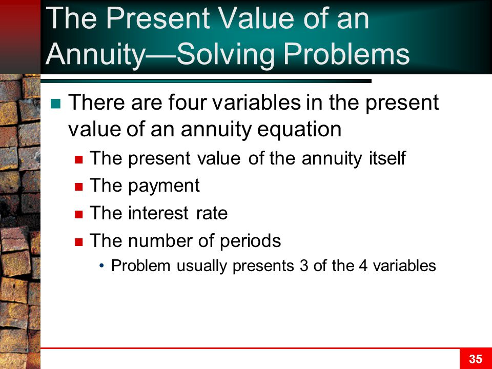 35 The Present Value of an Annuity—Solving Problems There are four variables in the present value of an annuity equation The present value of the annuity itself The payment The interest rate The number of periods Problem usually presents 3 of the 4 variables