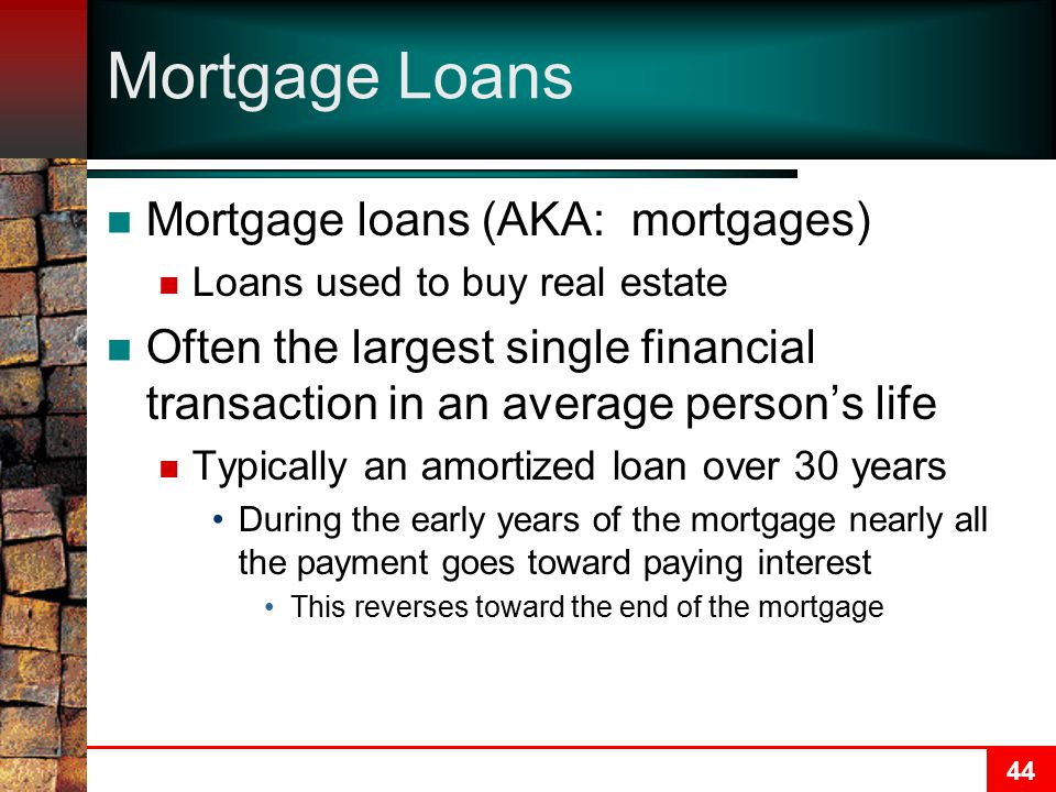 44 Mortgage Loans Mortgage loans (AKA: mortgages) Loans used to buy real estate Often the largest single financial transaction in an average person's life Typically an amortized loan over 30 years During the early years of the mortgage nearly all the payment goes toward paying interest This reverses toward the end of the mortgage