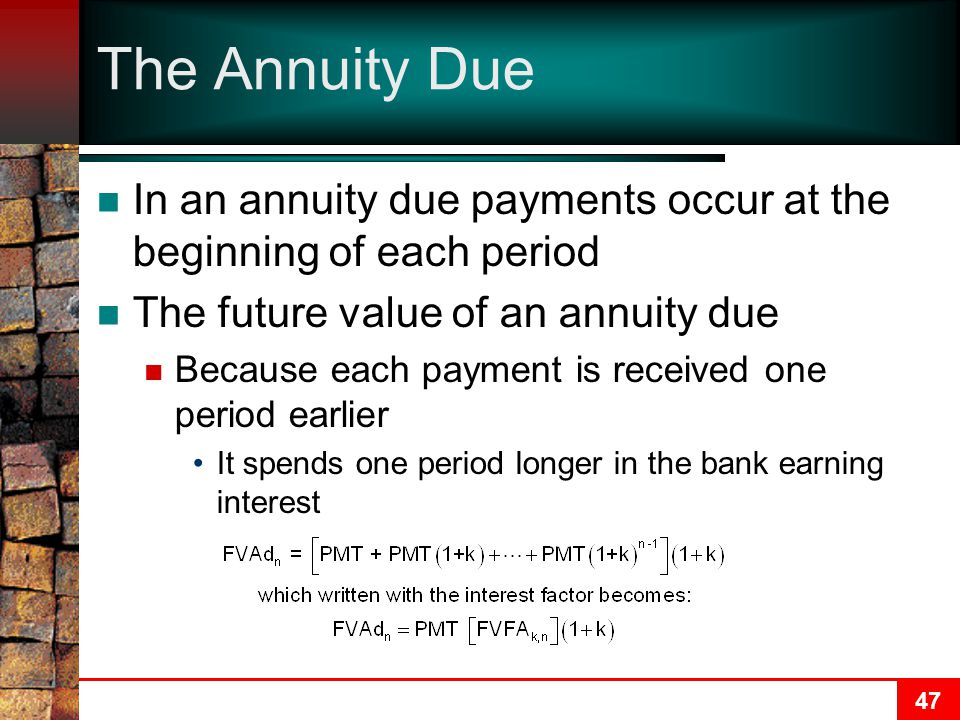 47 The Annuity Due In an annuity due payments occur at the beginning of each period The future value of an annuity due Because each payment is received one period earlier It spends one period longer in the bank earning interest
