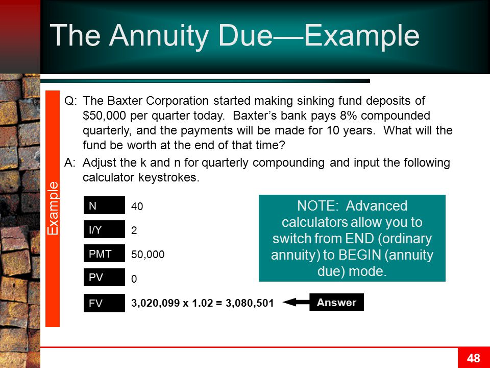 48 The Annuity Due—Example Example FV N PMT I/Y 3,020,099 x 1.02 = 3,080,501 40 50,000 2 0 PV Answer NOTE: Advanced calculators allow you to switch from END (ordinary annuity) to BEGIN (annuity due) mode.