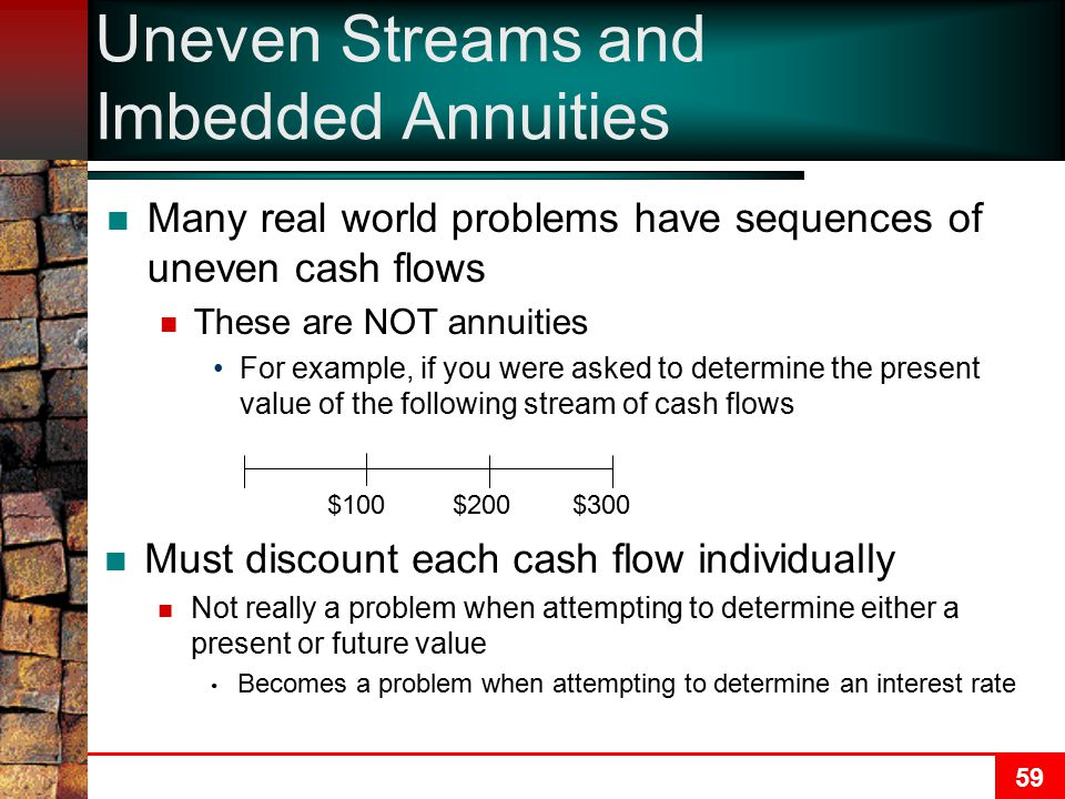 59 Uneven Streams and Imbedded Annuities Many real world problems have sequences of uneven cash flows These are NOT annuities For example, if you were asked to determine the present value of the following stream of cash flows $100$200$300 Must discount each cash flow individually Not really a problem when attempting to determine either a present or future value Becomes a problem when attempting to determine an interest rate