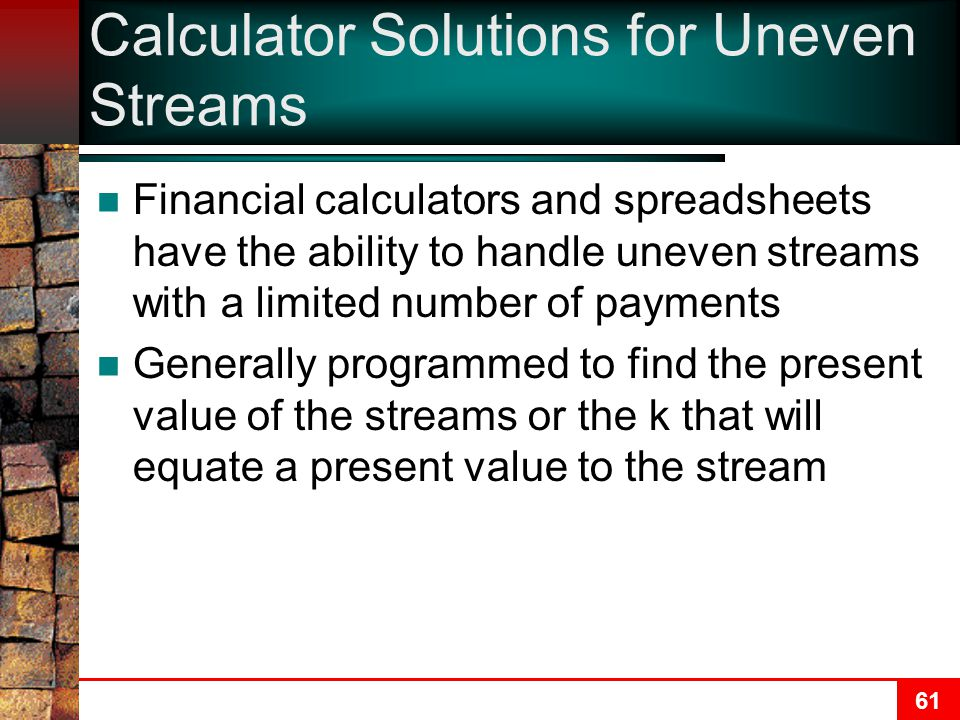 61 Calculator Solutions for Uneven Streams Financial calculators and spreadsheets have the ability to handle uneven streams with a limited number of payments Generally programmed to find the present value of the streams or the k that will equate a present value to the stream