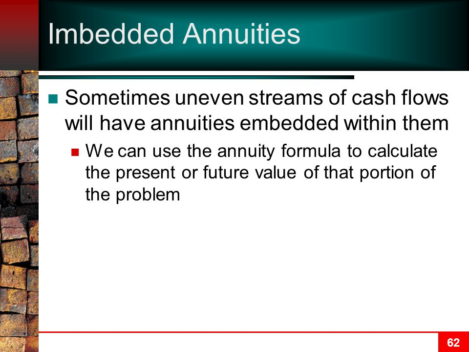 62 Imbedded Annuities Sometimes uneven streams of cash flows will have annuities embedded within them We can use the annuity formula to calculate the present or future value of that portion of the problem