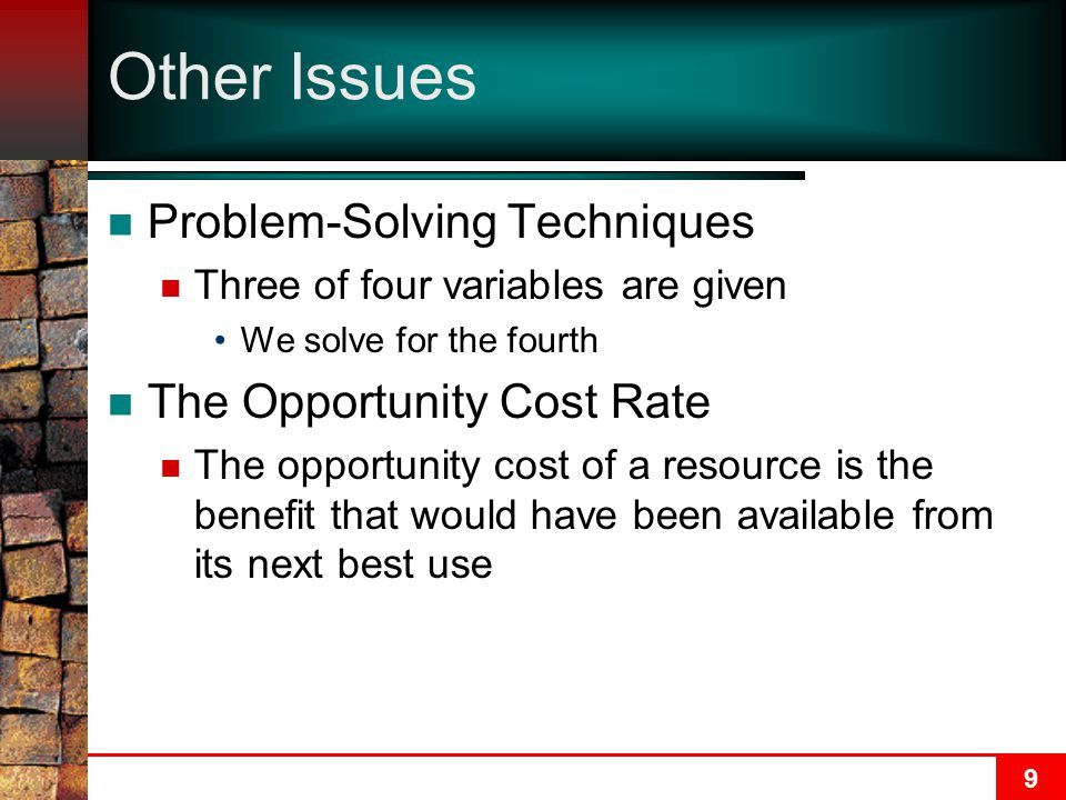 9 Other Issues Problem-Solving Techniques Three of four variables are given We solve for the fourth The Opportunity Cost Rate The opportunity cost of a resource is the benefit that would have been available from its next best use