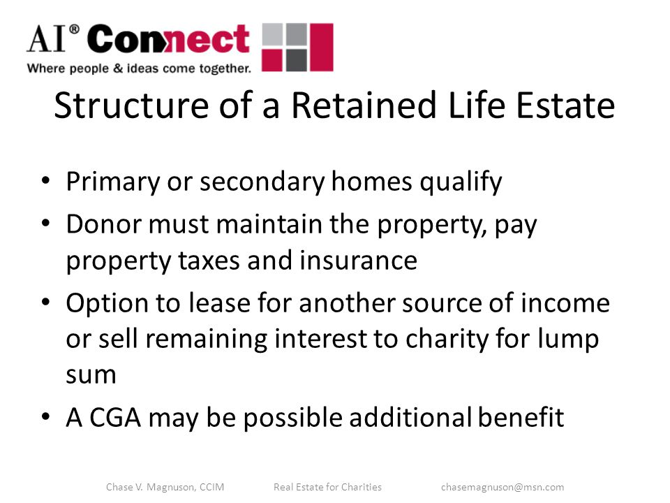Structure of a Retained Life Estate Primary or secondary homes qualify Donor must maintain the property, pay property taxes and insurance Option to lease for another source of income or sell remaining interest to charity for lump sum A CGA may be possible additional benefit Chase V.