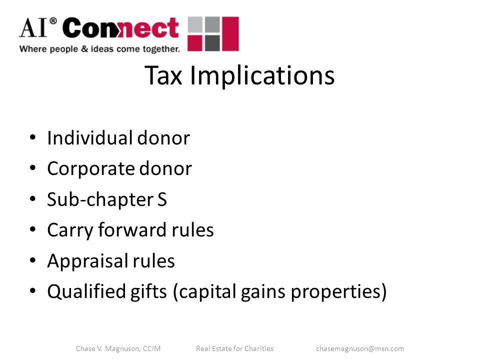 Tax Implications Individual donor Corporate donor Sub-chapter S Carry forward rules Appraisal rules Qualified gifts (capital gains properties) Chase V.