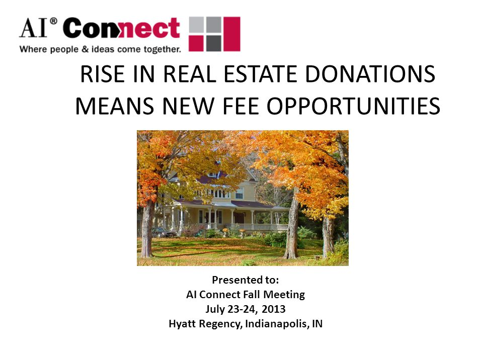 RISE IN REAL ESTATE DONATIONS MEANS NEW FEE OPPORTUNITIES Presented to: AI Connect Fall Meeting July 23-24, 2013 Hyatt Regency, Indianapolis, IN