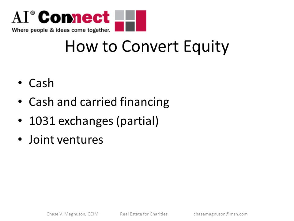 How to Convert Equity Cash Cash and carried financing 1031 exchanges (partial) Joint ventures Chase V.