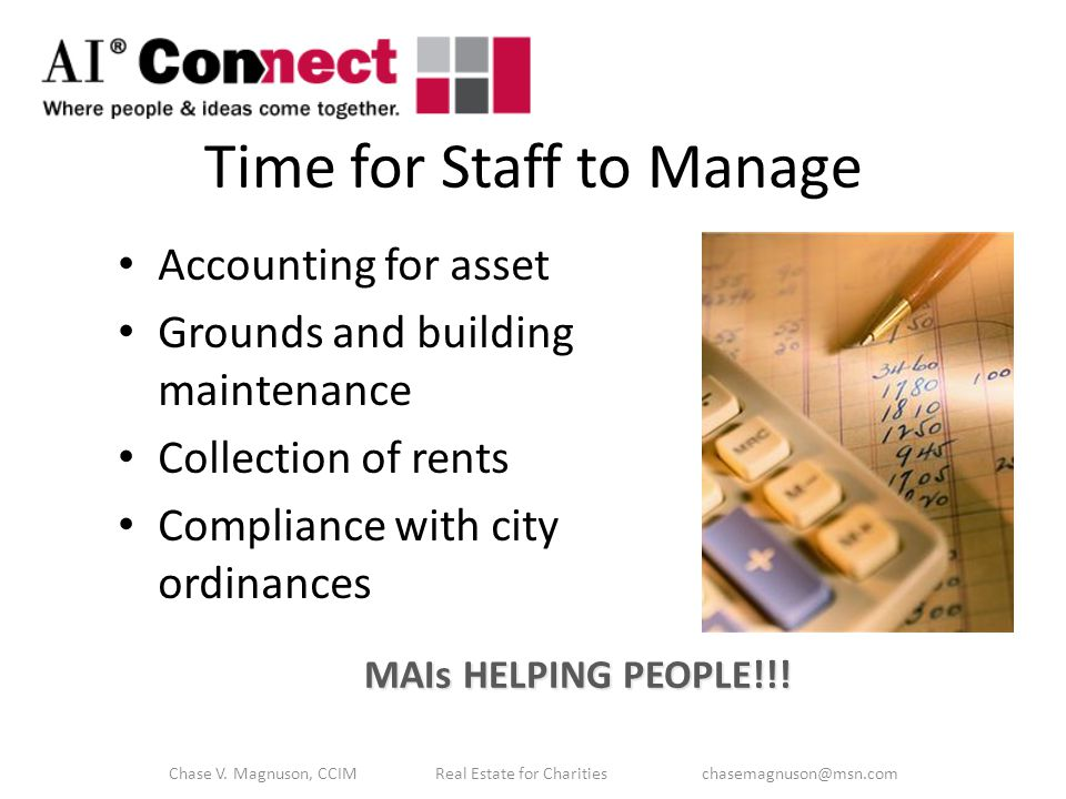 Time for Staff to Manage Accounting for asset Grounds and building maintenance Collection of rents Compliance with city ordinances MAIs HELPING PEOPLE!!.