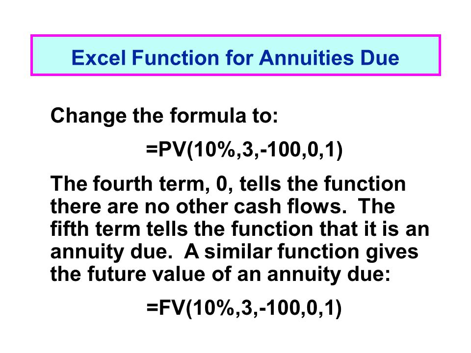 Excel Function for Annuities Due Change the formula to: =PV(10%,3,-100,0,1) The fourth term, 0, tells the function there are no other cash flows. The