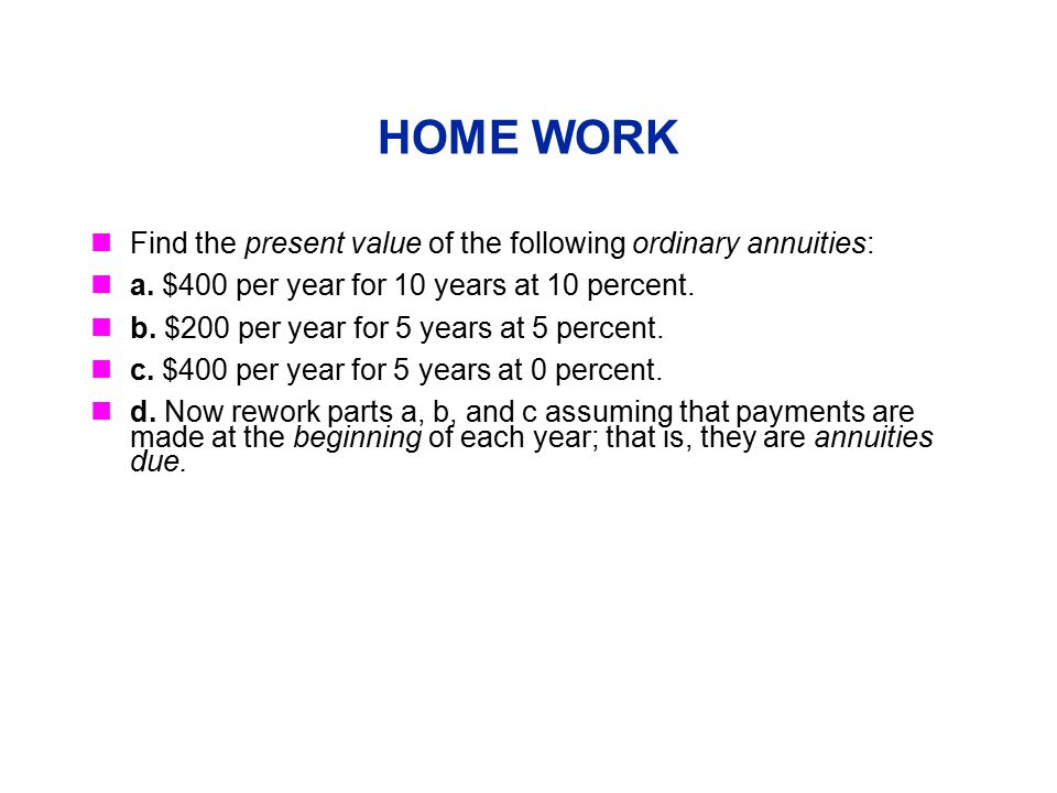 HOME WORK Find the present value of the following ordinary annuities: a. $400 per year for 10 years at 10 percent. b. $200 per year for 5 years at 5 p
