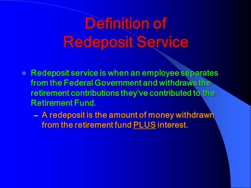 Definition of Redeposit Service Redeposit service is when an employee separates from the Federal Government and withdraws the retirement contributions they've contributed to the Retirement Fund.