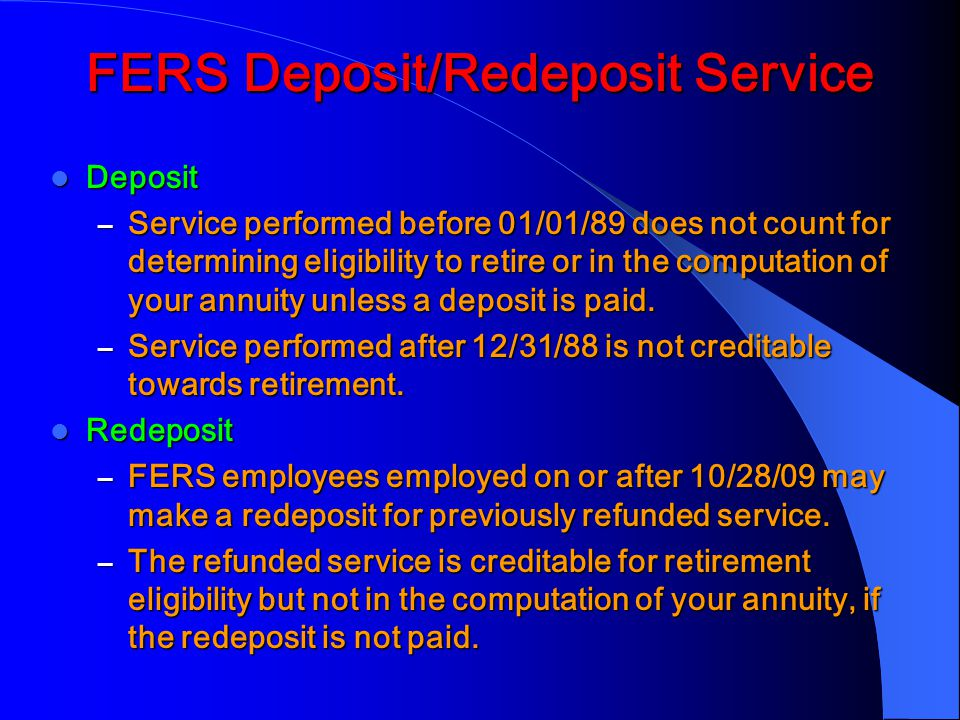 FERS Deposit/Redeposit Service Deposit Deposit – Service performed before 01/01/89 does not count for determining eligibility to retire or in the computation of your annuity unless a deposit is paid.