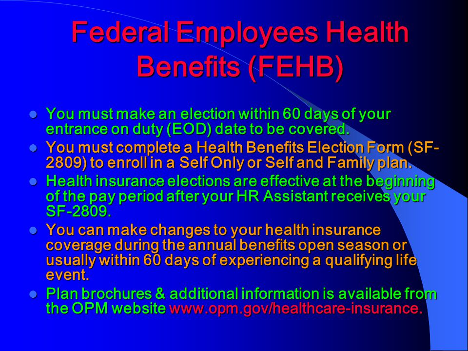 Federal Employees Health Benefits (FEHB) You must make an election within 60 days of your entrance on duty (EOD) date to be covered.