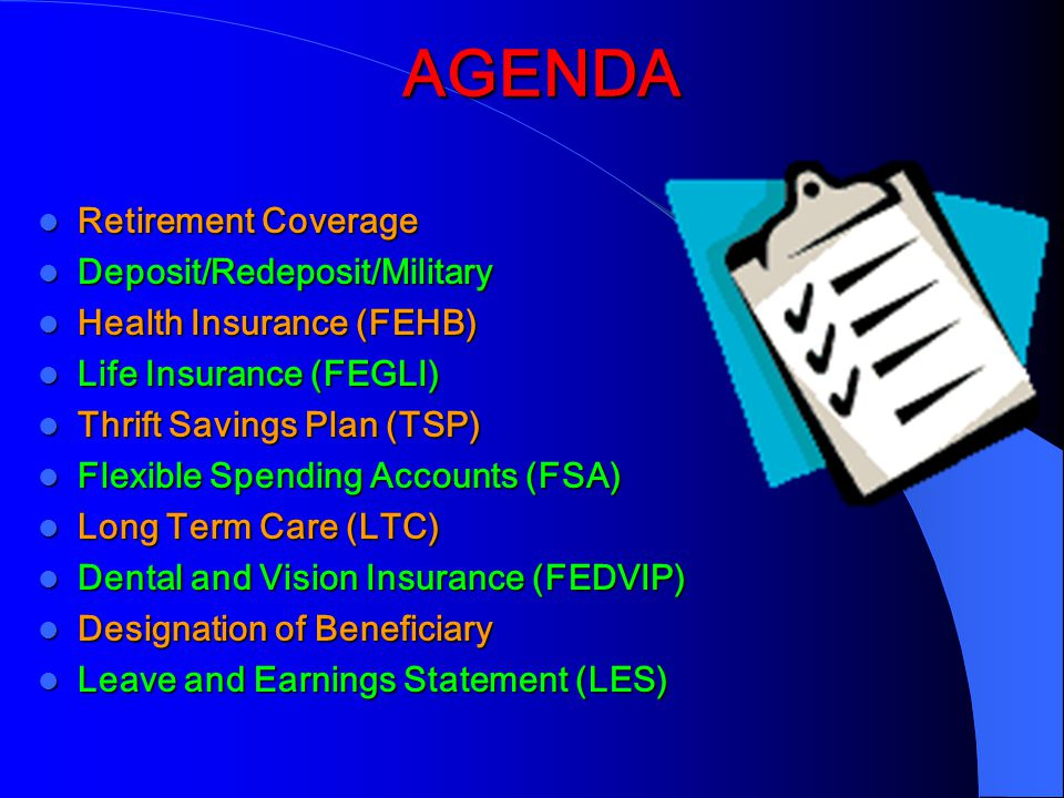 AGENDA AGENDA Retirement Coverage Retirement Coverage Deposit/Redeposit/Military Deposit/Redeposit/Military Health Insurance (FEHB) Health Insurance (FEHB) Life Insurance (FEGLI) Life Insurance (FEGLI) Thrift Savings Plan (TSP) Thrift Savings Plan (TSP) Flexible Spending Accounts (FSA) Flexible Spending Accounts (FSA) Long Term Care (LTC) Long Term Care (LTC) Dental and Vision Insurance (FEDVIP) Dental and Vision Insurance (FEDVIP) Designation of Beneficiary Designation of Beneficiary Leave and Earnings Statement (LES) Leave and Earnings Statement (LES)