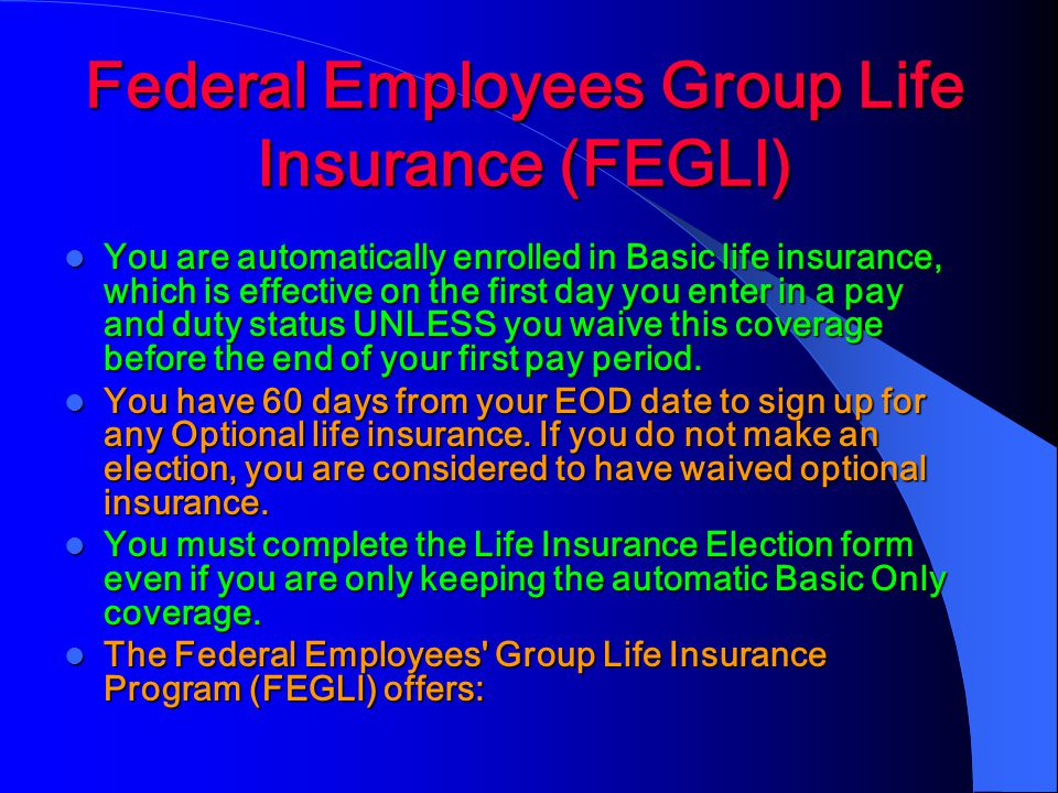 Federal Employees Group Life Insurance (FEGLI) You are automatically enrolled in Basic life insurance, which is effective on the first day you enter in a pay and duty status UNLESS you waive this coverage before the end of your first pay period.