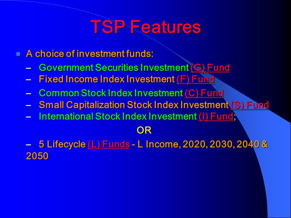TSP Features A choice of investment funds: A choice of investment funds: – Government Securities Investment (G) Fund – Fixed Income Index Investment (F) Fund (G) Fund(F) Fund(G) Fund(F) Fund – Common Stock Index Investment (C) Fund – Small Capitalization Stock Index Investment (S) Fund – International Stock Index Investment (I) Fund; (C) Fund(S) Fund(I) Fund(C) Fund(S) Fund(I) FundOR – 5 Lifecycle (L) Funds - L Income, 2020, 2030, 2040 & 2050 (L) Funds(L) Funds