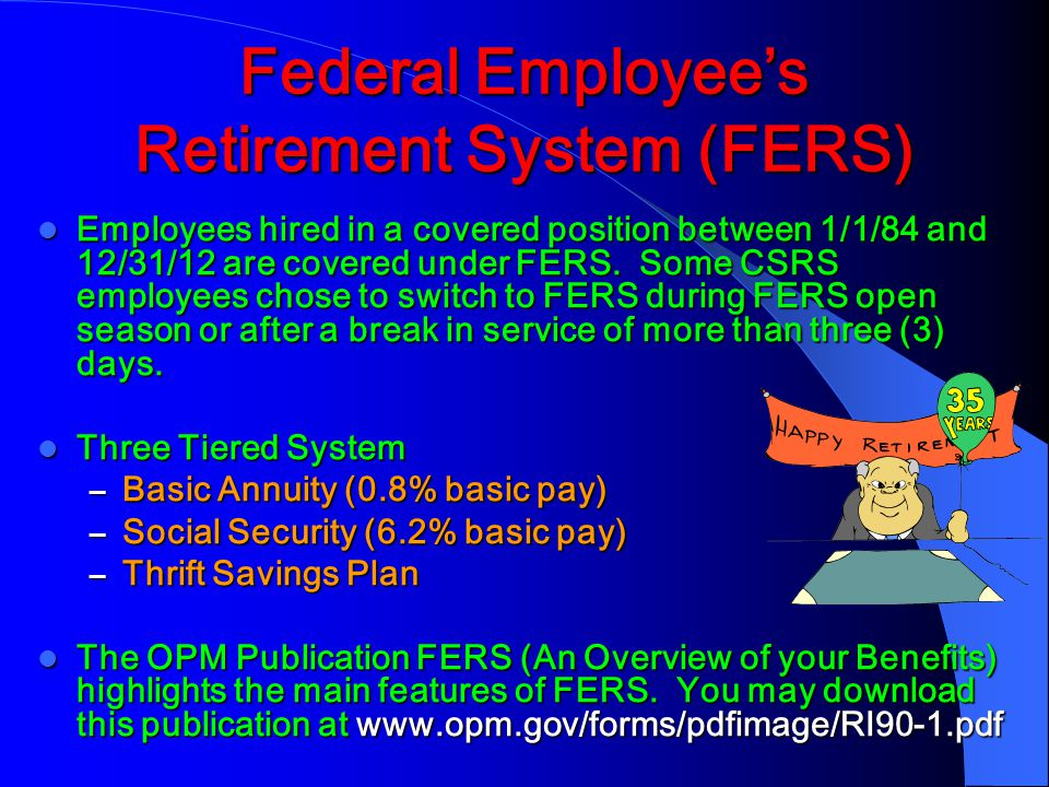 Federal Employee's Retirement System (FERS) Employees hired in a covered position between 1/1/84 and 12/31/12 are covered under FERS.