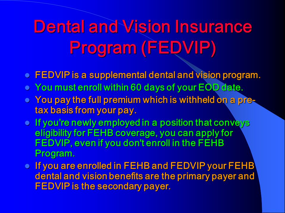 Dental and Vision Insurance Program (FEDVIP) FEDVIP is a supplemental dental and vision program.