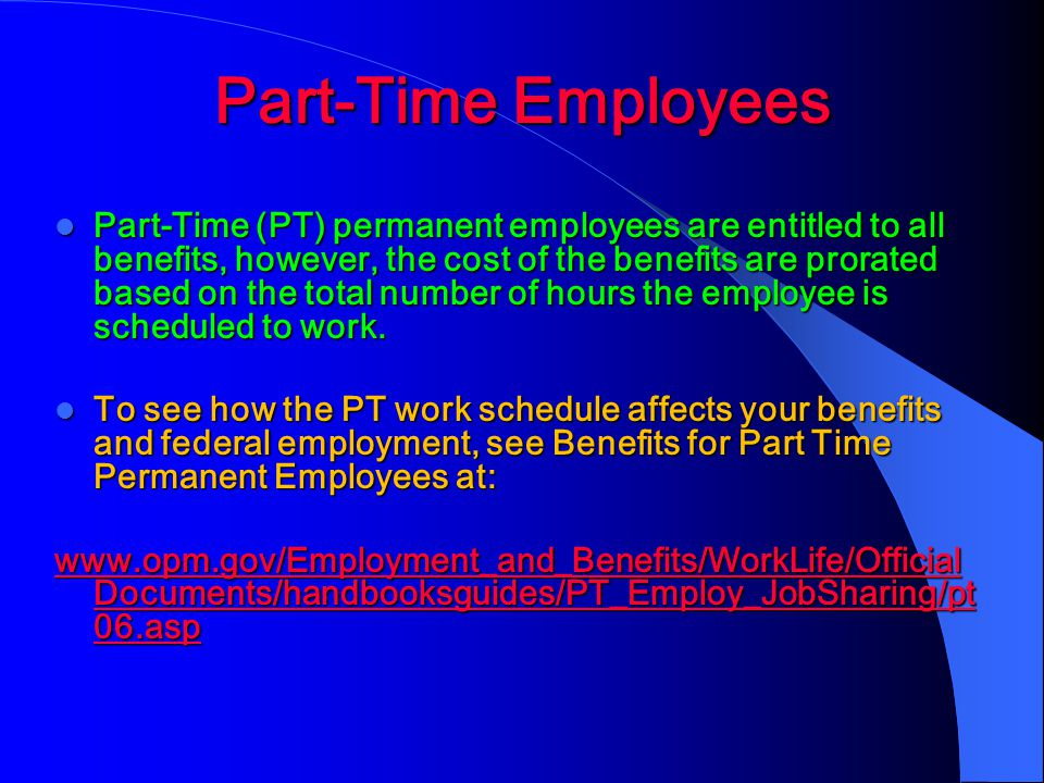 Part-Time Employees Part-Time (PT) permanent employees are entitled to all benefits, however, the cost of the benefits are prorated based on the total number of hours the employee is scheduled to work.