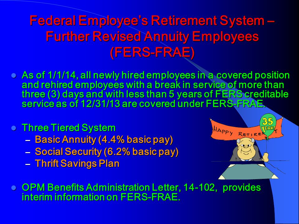 Federal Employee's Retirement System – Further Revised Annuity Employees (FERS-FRAE) As of 1/1/14, all newly hired employees in a covered position and rehired employees with a break in service of more than three (3) days and with less than 5 years of FERS creditable service as of 12/31/13 are covered under FERS-FRAE.