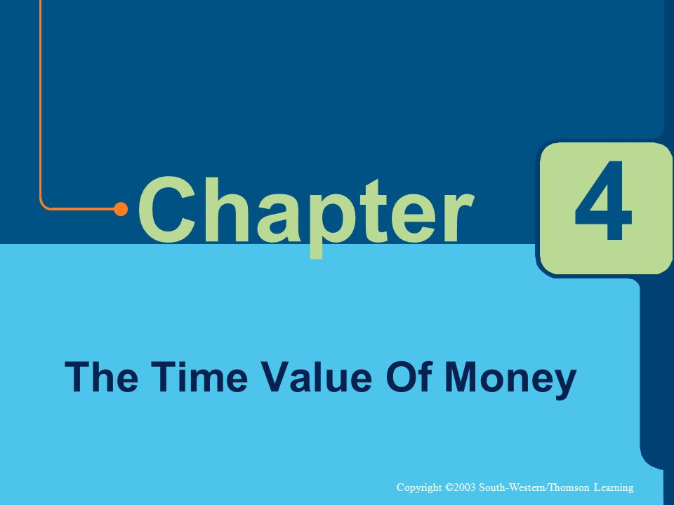 Copyright ©2003 South-Western/Thomson Learning Chapter 4 The Time Value Of Money