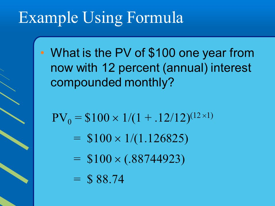 Example Using Formula What is the PV of $100 one year from now with 12 percent (annual) interest compounded monthly.
