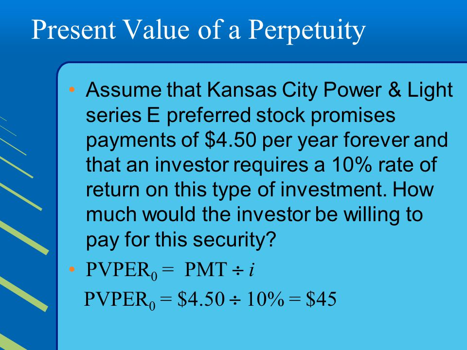 Present Value of a Perpetuity Assume that Kansas City Power & Light series E preferred stock promises payments of $4.50 per year forever and that an investor requires a 10% rate of return on this type of investment.