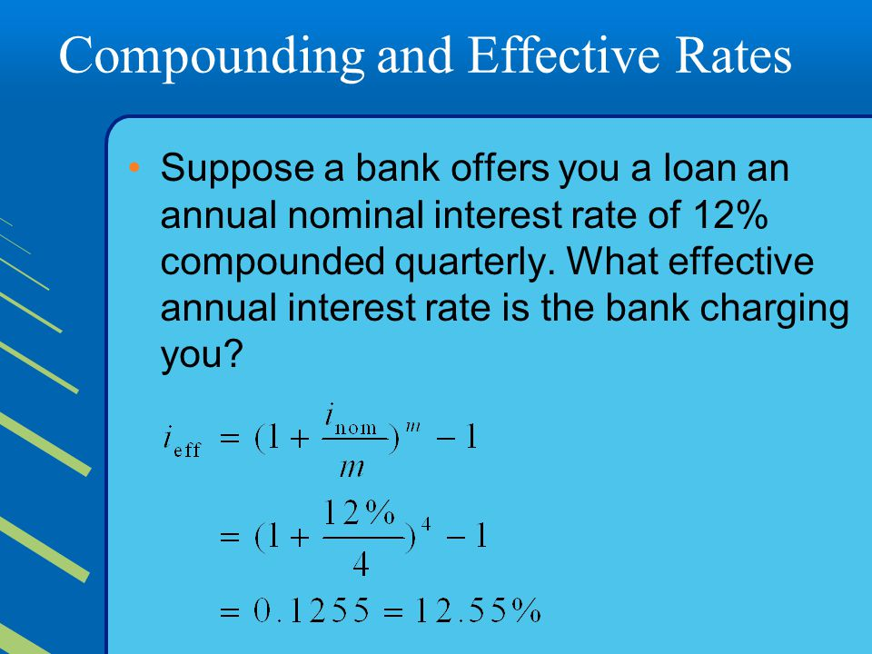 Compounding and Effective Rates Suppose a bank offers you a loan an annual nominal interest rate of 12% compounded quarterly.