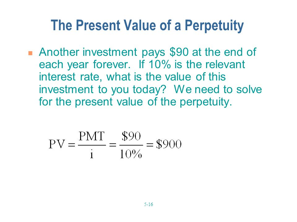 5-16 The Present Value of a Perpetuity Another investment pays $90 at the end of each year forever. If 10% is the relevant interest rate, what is the