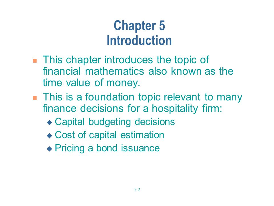 5-2 Chapter 5 Introduction This chapter introduces the topic of financial mathematics also known as the time value of money. This is a foundation topi