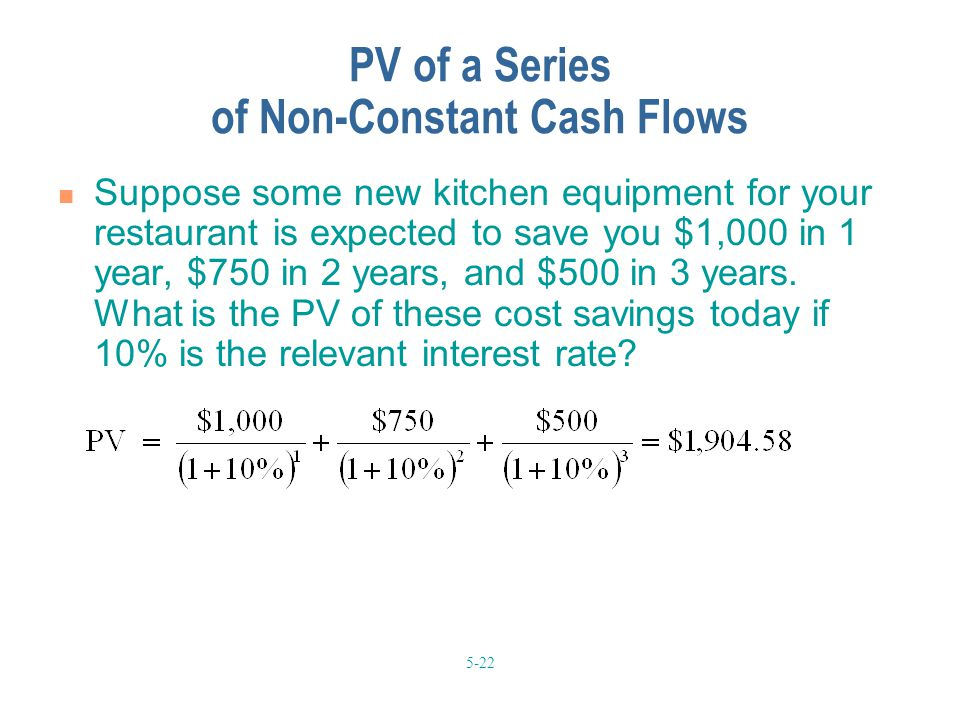 5-22 PV of a Series of Non-Constant Cash Flows Suppose some new kitchen equipment for your restaurant is expected to save you $1,000 in 1 year, $750 in 2 years, and $500 in 3 years.