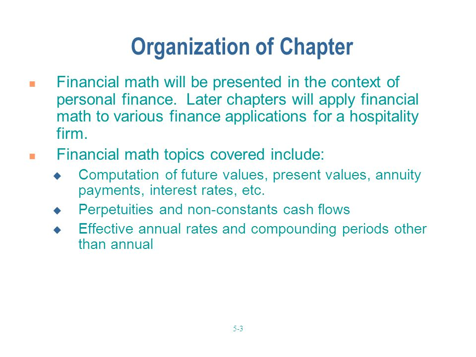 5-3 Organization of Chapter Financial math will be presented in the context of personal finance. Later chapters will apply financial math to various f