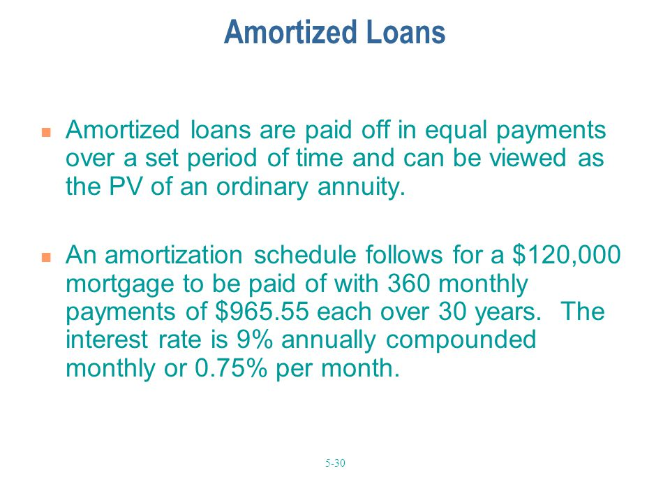 5-30 Amortized Loans Amortized loans are paid off in equal payments over a set period of time and can be viewed as the PV of an ordinary annuity. An a