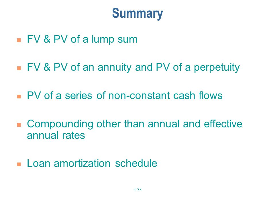 5-33 Summary FV & PV of a lump sum FV & PV of an annuity and PV of a perpetuity PV of a series of non-constant cash flows Compounding other than annual and effective annual rates Loan amortization schedule
