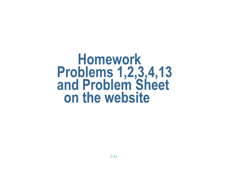 5-34 Homework Problems 1,2,3,4,13 and Problem Sheet on the website