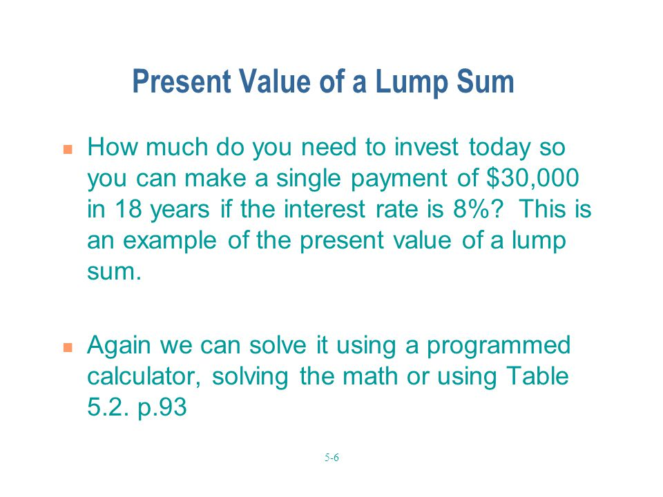 5-6 Present Value of a Lump Sum How much do you need to invest today so you can make a single payment of $30,000 in 18 years if the interest rate is 8