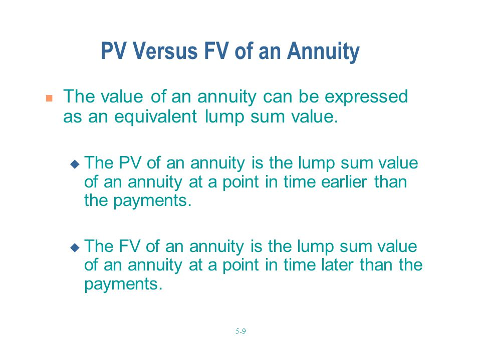 5-9 PV Versus FV of an Annuity The value of an annuity can be expressed as an equivalent lump sum value.
